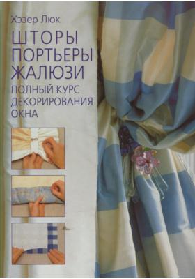 Шторы. Портьеры. Жалюзи = Complete Curtain-Making Course : Полный курс декорирования окна