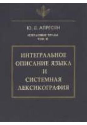 Избранные труды. Т. 2. Интегральное описание языка и системная лексикография