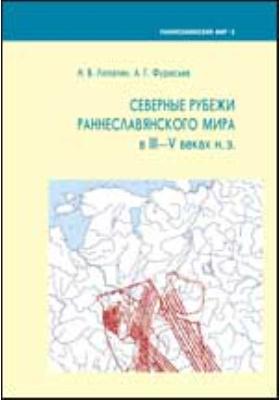 Северные рубежи раннеславянского мира в III—V вв. н.э.: монография