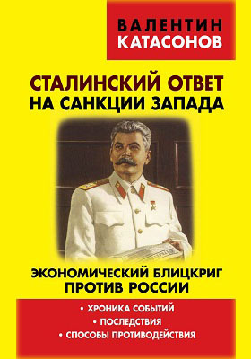 Сталинский ответ на санкции Запада. Экономический блицкриг против России: хроника событий, последствия, способы противодействия.: публицистика