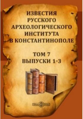 Известия Русского археологического института в Константинополе: журнал. 1901. Т. 7, Выпуски 1-3