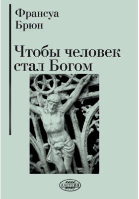 Чтобы человек стал Богом: духовно-просветительское издание