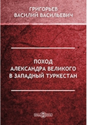 Поход Александра Великого в Западный Туркестан // Журнал Министерства Народного Просвещения. Часть CCXVII