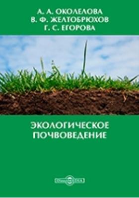 Экологическое почвоведение: учебное пособие