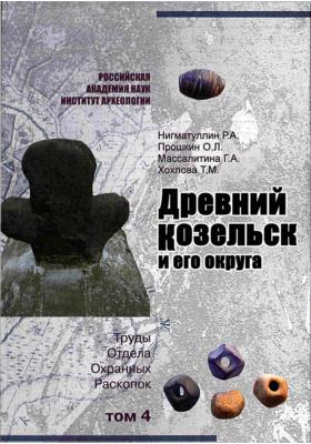 Древний Козельск и его округа. Труды отдела охранных раскопок. Т. 4