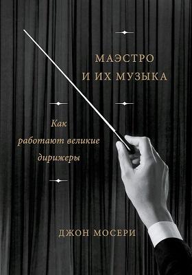 Маэстро и их музыка : как работают великие дирижеры: научно-популярное издание