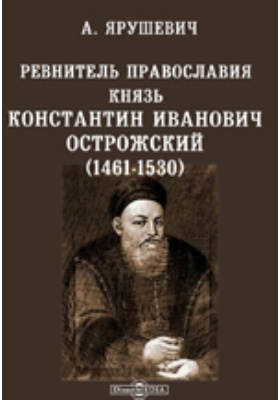Ревнитель православия князь Константин Иванович Острожский (1461-1530) и православная литовская Русь в его время
