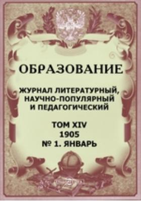 Образование. Журнал литературный, научно-популярный и педагогический: журнал. 1905. Т. XIV, № 1, Январь