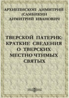 Тверской патерик: Краткие сведения о тверских местно чтимых святых