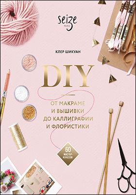 DIY. От макраме и вышивки до каллиграфии и флористики. 60 мастер-классов: практическое пособие для любителей