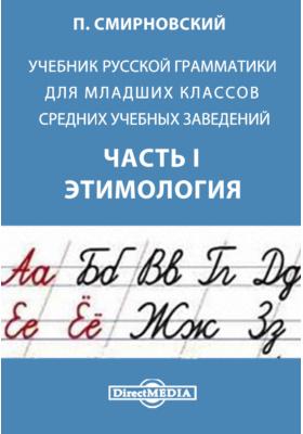 Учебник русской грамматики для младших классов средних учебных заведений, Ч. I. Этимология