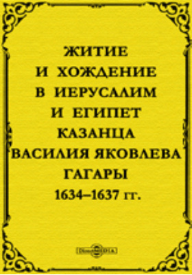 Житие и хождение в Иерусалим и Египет казанца Василия Яковлева Гагары: 1634–1637 гг