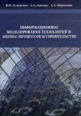 Информационное моделирование технологий и бизнес-процессов в строительстве: научное издание