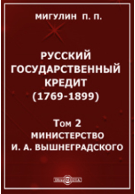 Русский государственный кредит (1769-1899) А. Вышнеградского. Т. 2. Министерство И