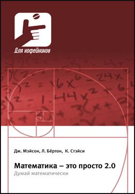 Математика – это просто 2.0 : думай математически: научно-популярное издание