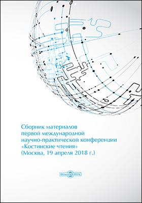 Сборник материалов первой международной научно-практической конференции «Костинские чтения» (19 апреля 2018 г.)