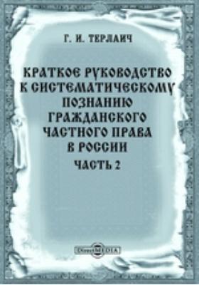 Краткое руководство к систематическому познанию гражданского частного права в России: монография, Ч. 2