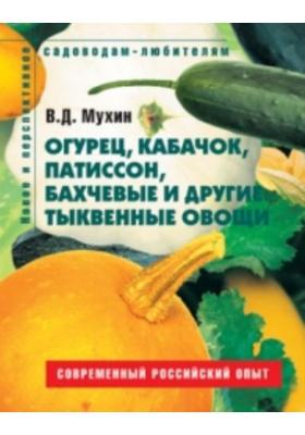Огурец, кабачок, патиссон, бахчевые и другие тыквенные овощи. Пособие для садоводов-любителей : Современный российский опыт