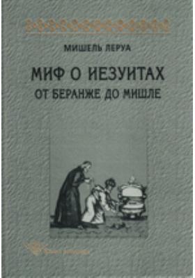 Миф о иезуитах. От Беранже до Мишле: монография