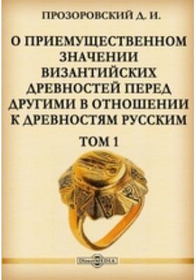 О приемущественном значении византийских древностей перед другими в отношении к древностям русским. Т. 1