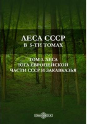 Леса СССР в 5-ти томах. Т. 3. Леса юга Европейской части СССР и Закавказья