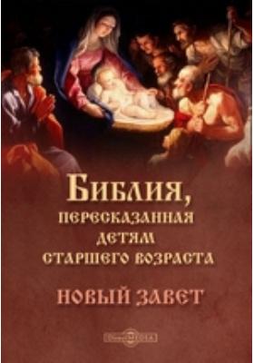 Библия, пересказанная детям старшего возраста. Новый завет: духовно-просветительское издание