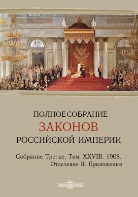 Полное собрание законов Российской империи. Собрание третье Отделение II. Приложения. Т. XXVIII. 1908