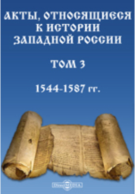 Акты, относящиеся к истории Западной России. Т. 3. 1544-1587 гг