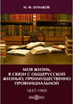 Моя жизнь, в связи с общерусской жизнью, преимущественно провинциальной. 1837-1905