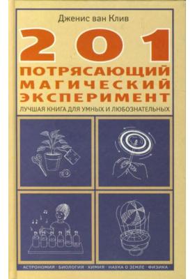 201 потрясающий магический эксперимент = 201 Awesome, Magical, Bizarre, and Incredible Experiments : Лучшая книга для умных и любознательных