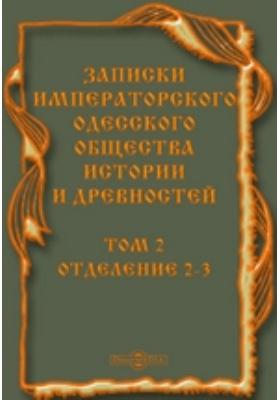 Записки Одесского общества истории и древностей: духовно-просветительское издание. Том 2. Отделение 2-3