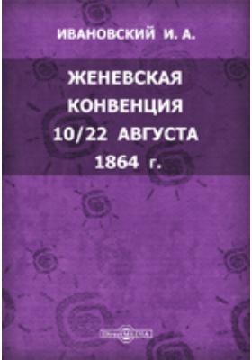 Женевская конвенция 10/22 августа 1864 г. Положительный международный закон об участи больных и раненых воинов во время войны