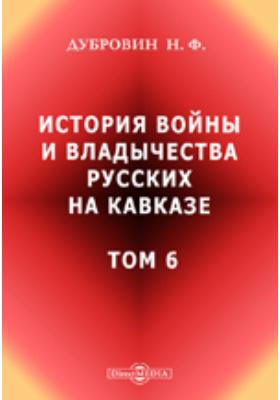 История войны и владычества русских на Кавказе. Т. 6