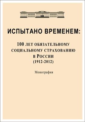 Испытано временем : 100 лет обязательному социальному страхованию в России (1912-2012): монография
