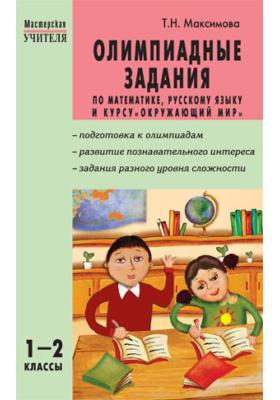Олимпиадные задания по математике, русскому языку и курсу «Окружающий мир». 1–2 классы