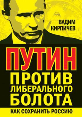 Путин против либерального болота : как сохранить Россию: публицистика