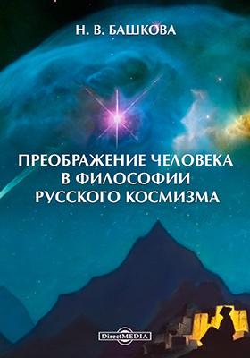 Преображение человека в философии русского космизма: монография