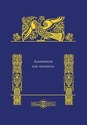 Ломоносов как писатель : Сборник материалов для рассмотрения авторской деятельности Ломоносова