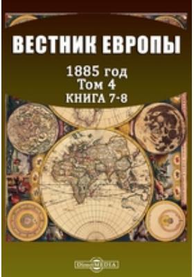 Вестник Европы: журнал. 1885. Т. 4, Книга 7-8, Июль-август