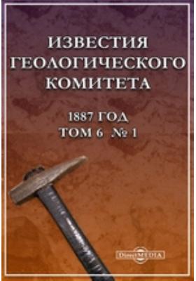 Известия Геологического комитета год: журнал. 1887. Том 6, № 1