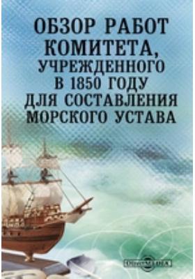 Обзор работ комитета, учрежденного в 1850 году для составления Морского устава