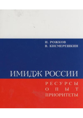 Имидж России. Ресурсы. Опыт. Приоритеты