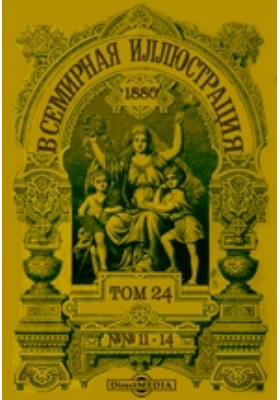 Всемирная иллюстрация. 1880. Т. 24, №№ 11-14