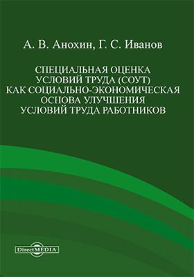 Специальная оценка условий труда (СОУТ) как социально-экономическая основа улучшения условий труда работников: монография