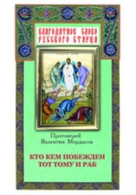 Кто кем побежден тот тому и раб: собрано из творений святых отцов и подвижников благочестия: духовно-просветительское издание