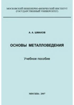 Основы металловедения: учебное пособие
