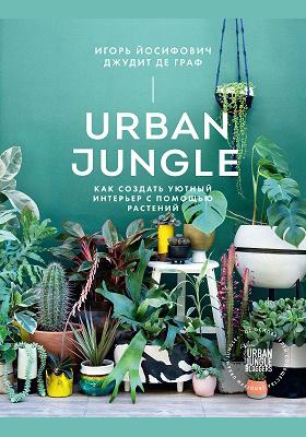 Urban Jungle : как создать уютный интерьер с помощью растений: научно-популярное издание