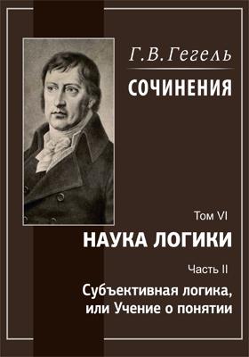 Сочинения. В 14 т. Т. 6. Наука логики, Ч. 2. Субъективная логика, или Учение о понятии