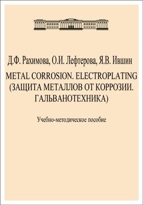 Metal corrosion. Electroplating = Защита металлов от коррозии. Гальванотехника: учебно-методическое пособие