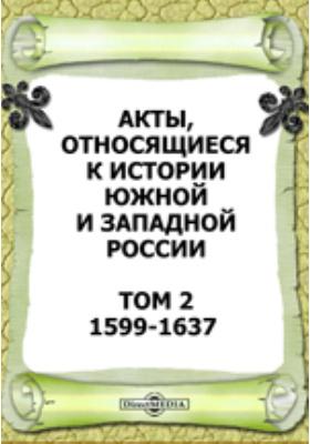 Акты, относящиеся к истории Южной и Западной России. Т. 2. 1599-1637 гг